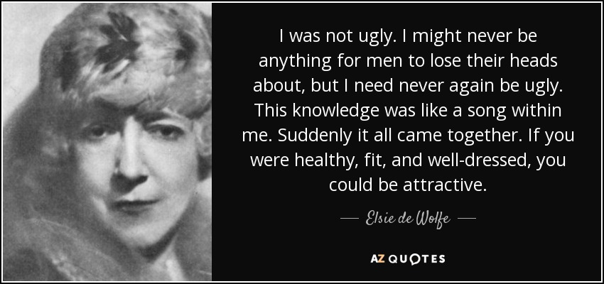 I was not ugly. I might never be anything for men to lose their heads about, but I need never again be ugly. This knowledge was like a song within me. Suddenly it all came together. If you were healthy, fit, and well-dressed, you could be attractive. - Elsie de Wolfe