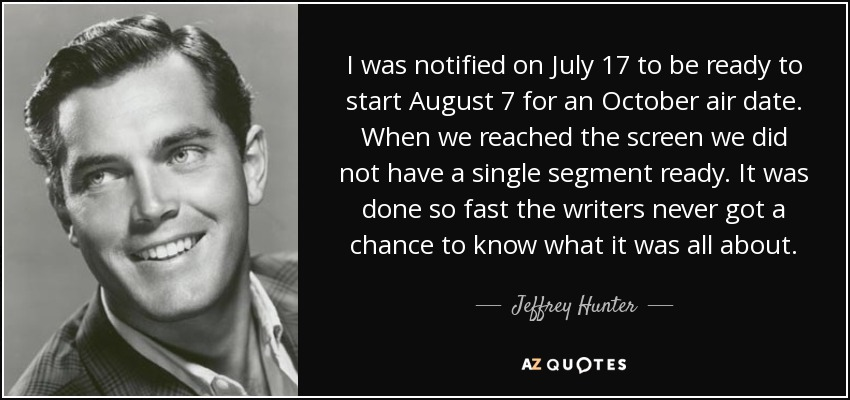 I was notified on July 17 to be ready to start August 7 for an October air date. When we reached the screen we did not have a single segment ready. It was done so fast the writers never got a chance to know what it was all about. - Jeffrey Hunter
