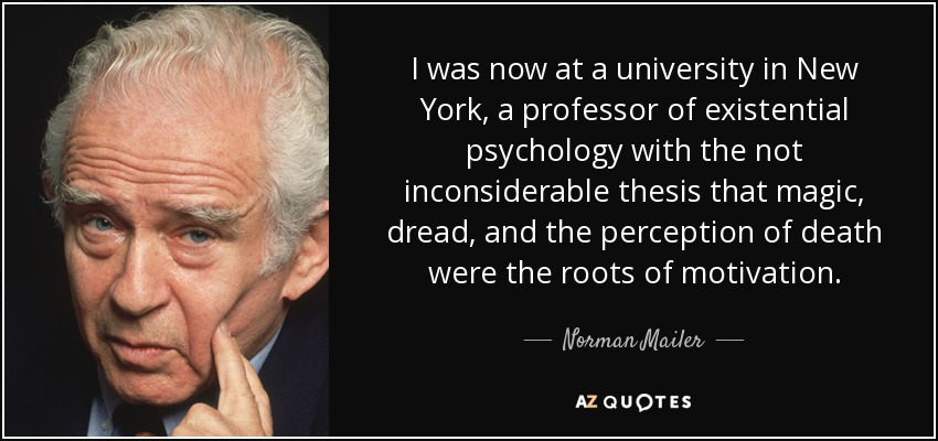 I was now at a university in New York, a professor of existential psychology with the not inconsiderable thesis that magic, dread, and the perception of death were the roots of motivation. - Norman Mailer