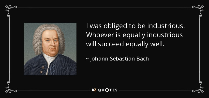 I was obliged to be industrious. Whoever is equally industrious will succeed equally well. - Johann Sebastian Bach