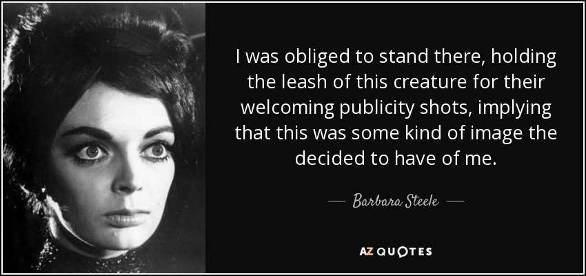 I was obliged to stand there, holding the leash of this creature for their welcoming publicity shots, implying that this was some kind of image the decided to have of me. - Barbara Steele