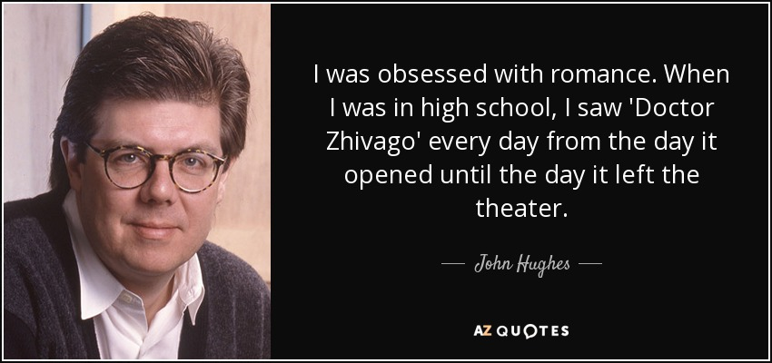 I was obsessed with romance. When I was in high school, I saw 'Doctor Zhivago' every day from the day it opened until the day it left the theater. - John Hughes