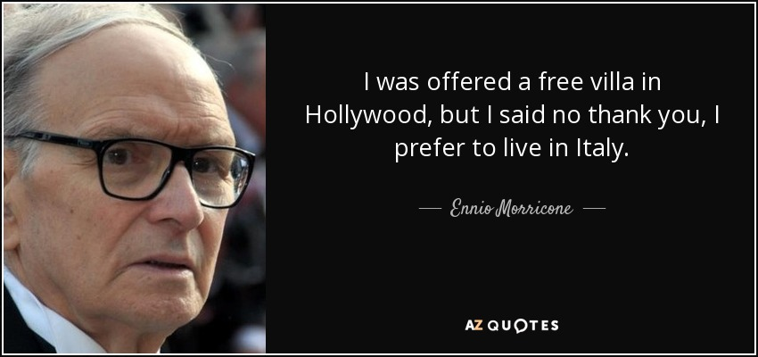 I was offered a free villa in Hollywood, but I said no thank you, I prefer to live in Italy. - Ennio Morricone