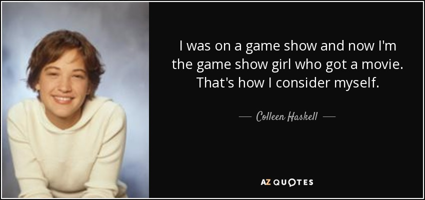 I was on a game show and now I'm the game show girl who got a movie. That's how I consider myself. - Colleen Haskell