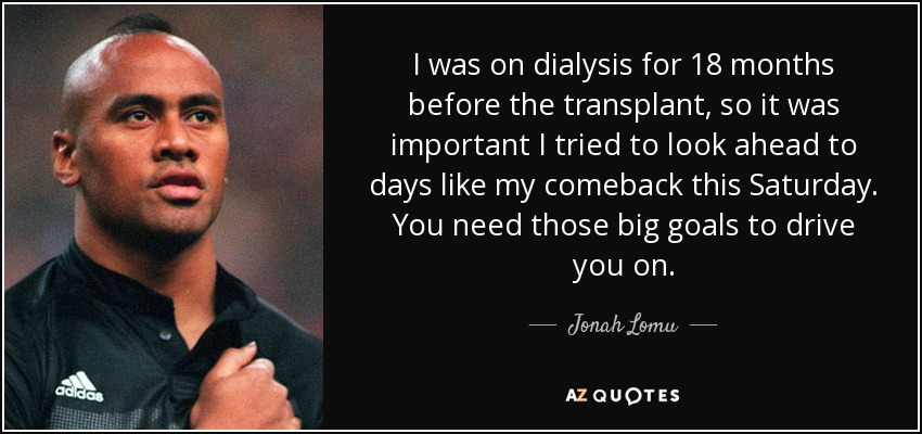 I was on dialysis for 18 months before the transplant, so it was important I tried to look ahead to days like my comeback this Saturday. You need those big goals to drive you on. - Jonah Lomu