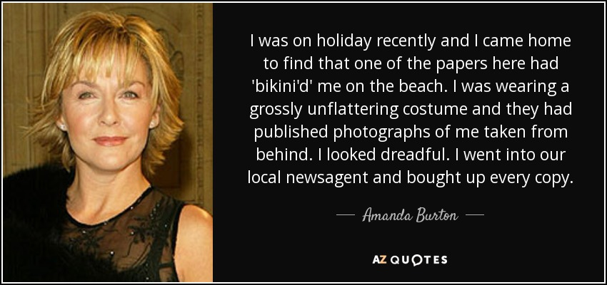 I was on holiday recently and I came home to find that one of the papers here had 'bikini'd' me on the beach. I was wearing a grossly unflattering costume and they had published photographs of me taken from behind. I looked dreadful. I went into our local newsagent and bought up every copy. - Amanda Burton