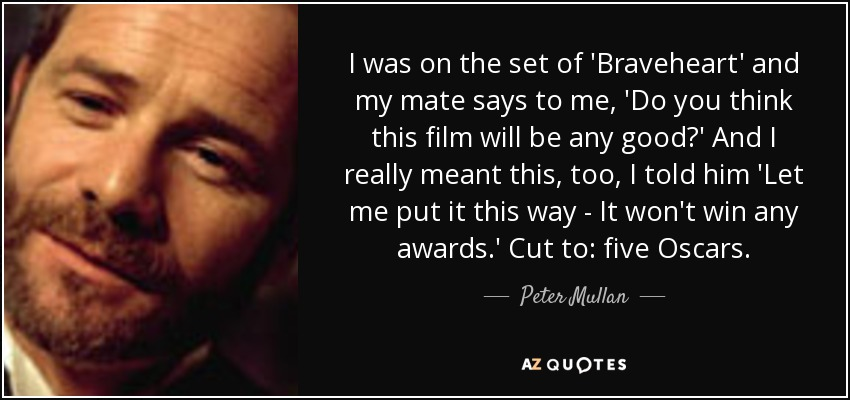 I was on the set of 'Braveheart' and my mate says to me, 'Do you think this film will be any good?' And I really meant this, too, I told him 'Let me put it this way - It won't win any awards.' Cut to: five Oscars. - Peter Mullan