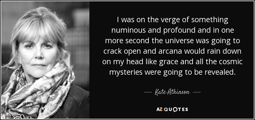 I was on the verge of something numinous and profound and in one more second the universe was going to crack open and arcana would rain down on my head like grace and all the cosmic mysteries were going to be revealed. - Kate Atkinson