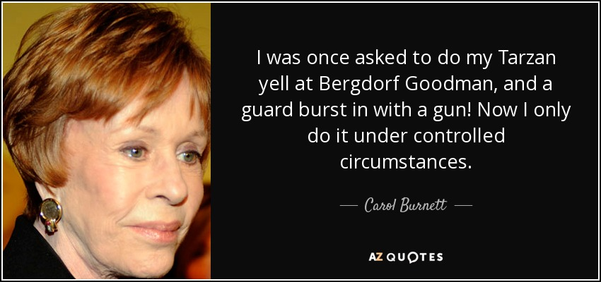 I was once asked to do my Tarzan yell at Bergdorf Goodman, and a guard burst in with a gun! Now I only do it under controlled circumstances. - Carol Burnett