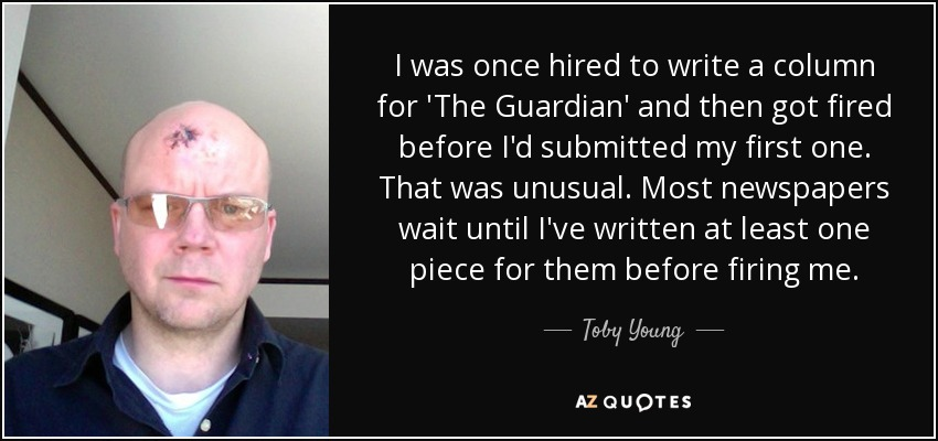 I was once hired to write a column for 'The Guardian' and then got fired before I'd submitted my first one. That was unusual. Most newspapers wait until I've written at least one piece for them before firing me. - Toby Young