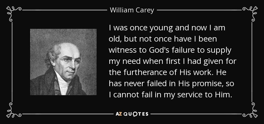 I was once young and now I am old, but not once have I been witness to God's failure to supply my need when first I had given for the furtherance of His work. He has never failed in His promise, so I cannot fail in my service to Him. - William Carey