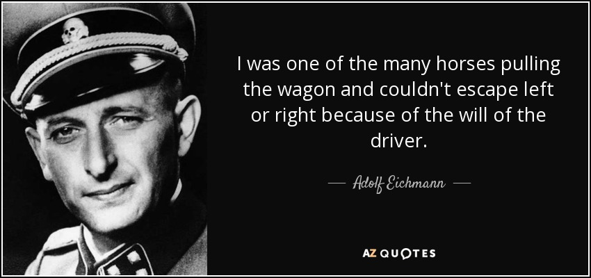 I was one of the many horses pulling the wagon and couldn't escape left or right because of the will of the driver. - Adolf Eichmann