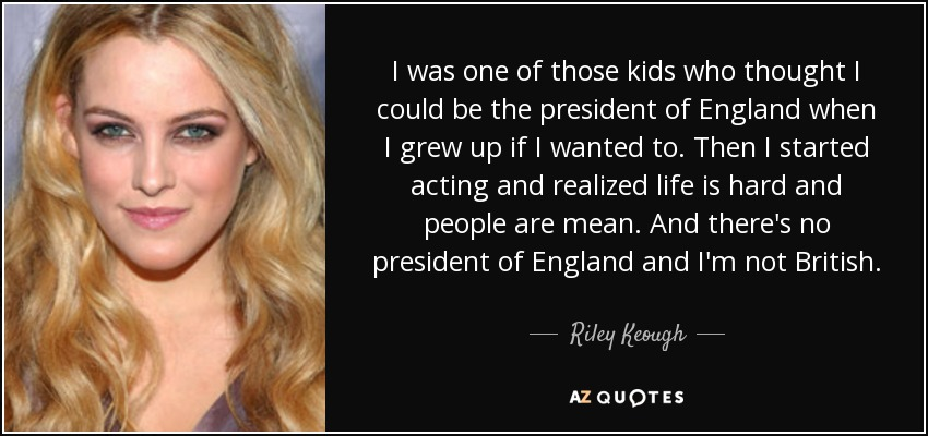 I was one of those kids who thought I could be the president of England when I grew up if I wanted to. Then I started acting and realized life is hard and people are mean. And there's no president of England and I'm not British. - Riley Keough