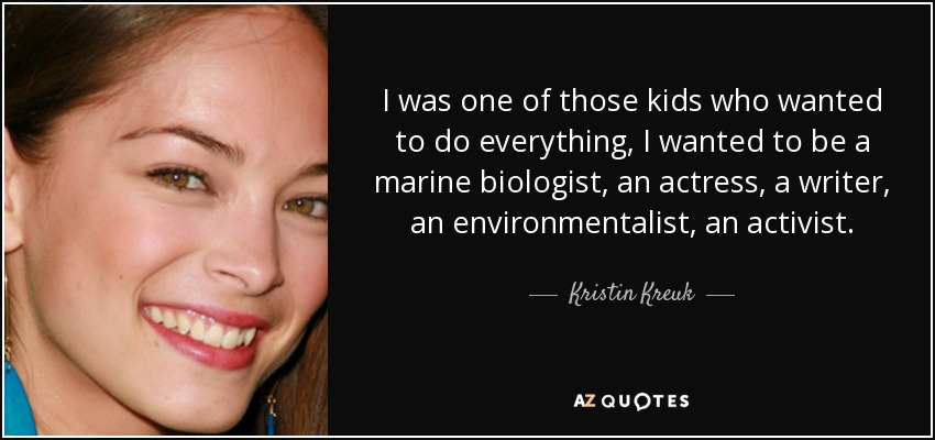 I was one of those kids who wanted to do everything, I wanted to be a marine biologist, an actress, a writer, an environmentalist, an activist. - Kristin Kreuk