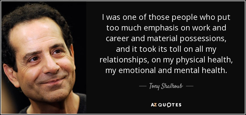 I was one of those people who put too much emphasis on work and career and material possessions, and it took its toll on all my relationships, on my physical health, my emotional and mental health. - Tony Shalhoub