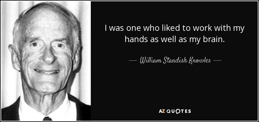 I was one who liked to work with my hands as well as my brain. - William Standish Knowles