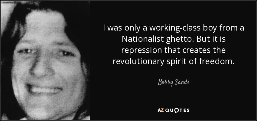 I was only a working-class boy from a Nationalist ghetto. But it is repression that creates the revolutionary spirit of freedom. - Bobby Sands