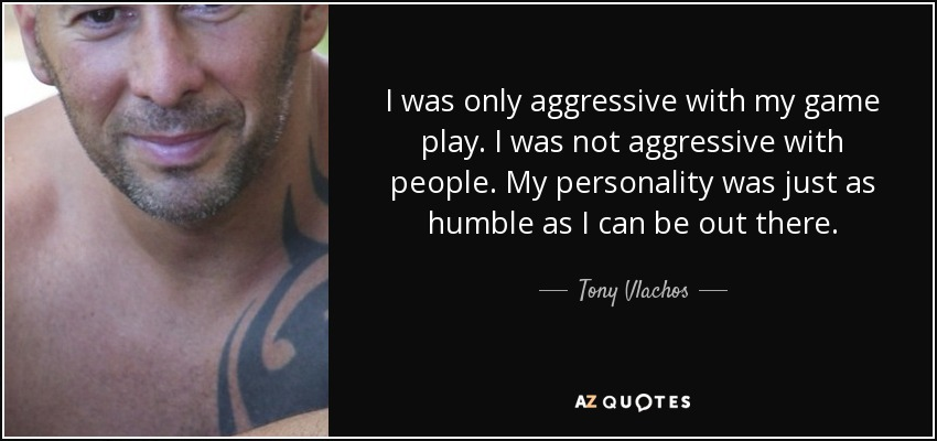 I was only aggressive with my game play. I was not aggressive with people. My personality was just as humble as I can be out there. - Tony Vlachos