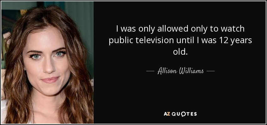 I was only allowed only to watch public television until I was 12 years old. - Allison Williams