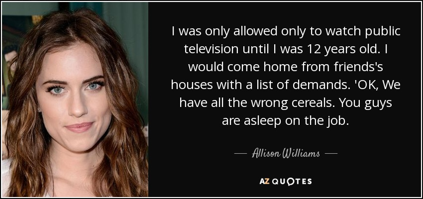 I was only allowed only to watch public television until I was 12 years old. I would come home from friends's houses with a list of demands. 'OK, We have all the wrong cereals. You guys are asleep on the job. - Allison Williams