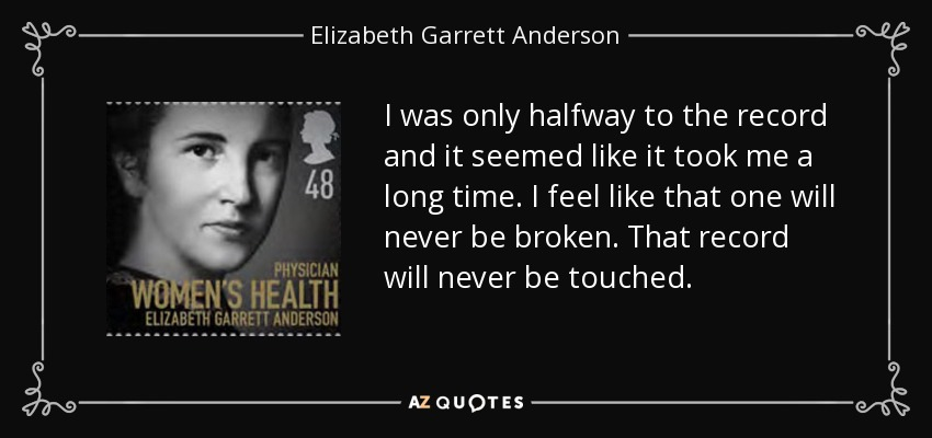 I was only halfway to the record and it seemed like it took me a long time. I feel like that one will never be broken. That record will never be touched. - Elizabeth Garrett Anderson