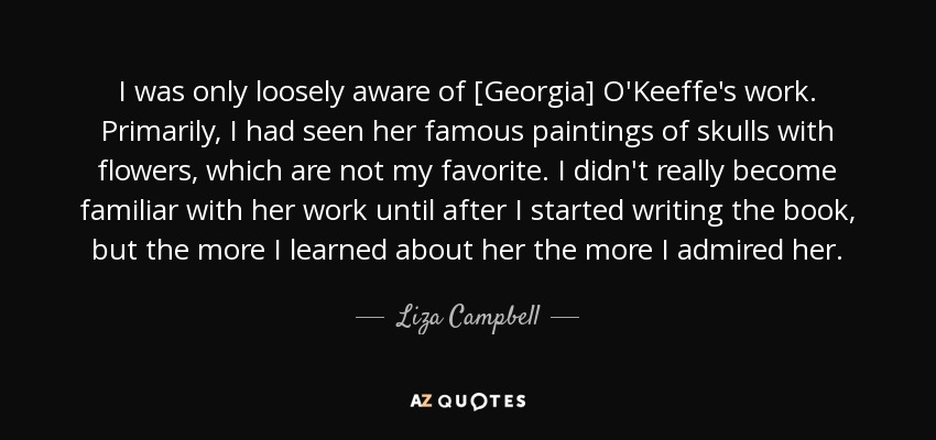 I was only loosely aware of [Georgia] O'Keeffe's work. Primarily, I had seen her famous paintings of skulls with flowers, which are not my favorite. I didn't really become familiar with her work until after I started writing the book, but the more I learned about her the more I admired her. - Liza Campbell