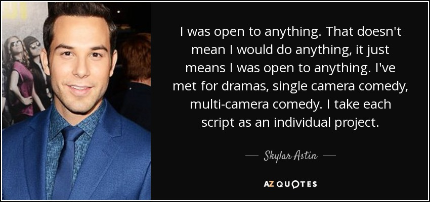 I was open to anything. That doesn't mean I would do anything, it just means I was open to anything. I've met for dramas, single camera comedy, multi-camera comedy. I take each script as an individual project. - Skylar Astin