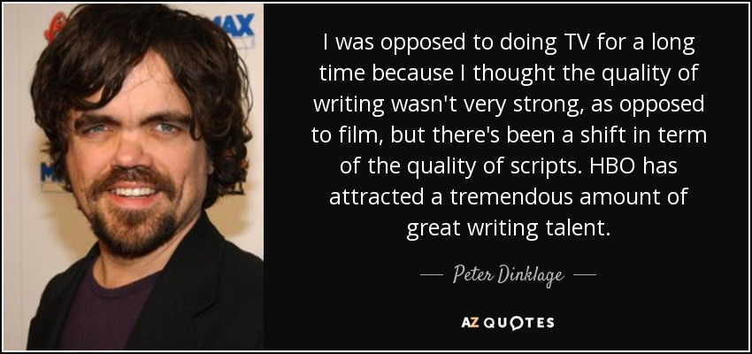 I was opposed to doing TV for a long time because I thought the quality of writing wasn't very strong, as opposed to film, but there's been a shift in term of the quality of scripts. HBO has attracted a tremendous amount of great writing talent. - Peter Dinklage