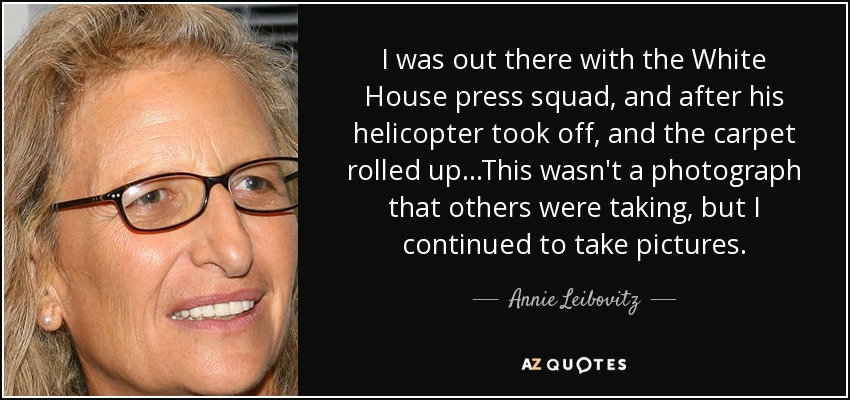 I was out there with the White House press squad, and after his helicopter took off, and the carpet rolled up...This wasn't a photograph that others were taking, but I continued to take pictures. - Annie Leibovitz