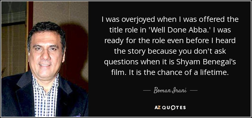 I was overjoyed when I was offered the title role in 'Well Done Abba.' I was ready for the role even before I heard the story because you don't ask questions when it is Shyam Benegal's film. It is the chance of a lifetime. - Boman Irani