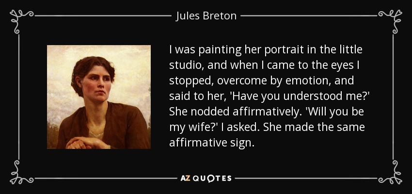 I was painting her portrait in the little studio, and when I came to the eyes I stopped, overcome by emotion, and said to her, 'Have you understood me?' She nodded affirmatively. 'Will you be my wife?' I asked. She made the same affirmative sign. - Jules Breton