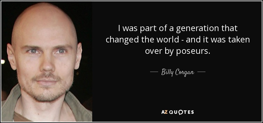 I was part of a generation that changed the world - and it was taken over by poseurs. - Billy Corgan