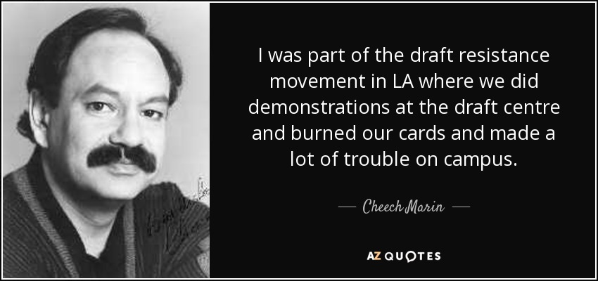 I was part of the draft resistance movement in LA where we did demonstrations at the draft centre and burned our cards and made a lot of trouble on campus. - Cheech Marin