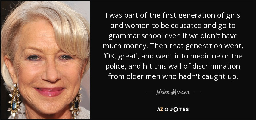 I was part of the first generation of girls and women to be educated and go to grammar school even if we didn't have much money. Then that generation went, 'OK, great', and went into medicine or the police, and hit this wall of discrimination from older men who hadn't caught up. - Helen Mirren