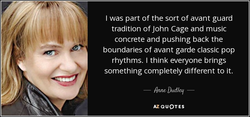 I was part of the sort of avant guard tradition of John Cage and music concrete and pushing back the boundaries of avant garde classic pop rhythms. I think everyone brings something completely different to it. - Anne Dudley