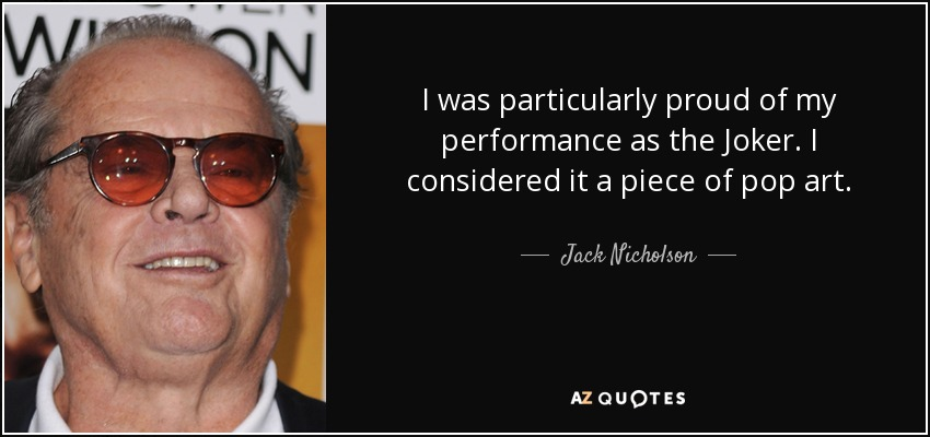 I was particularly proud of my performance as the Joker. I considered it a piece of pop art. - Jack Nicholson
