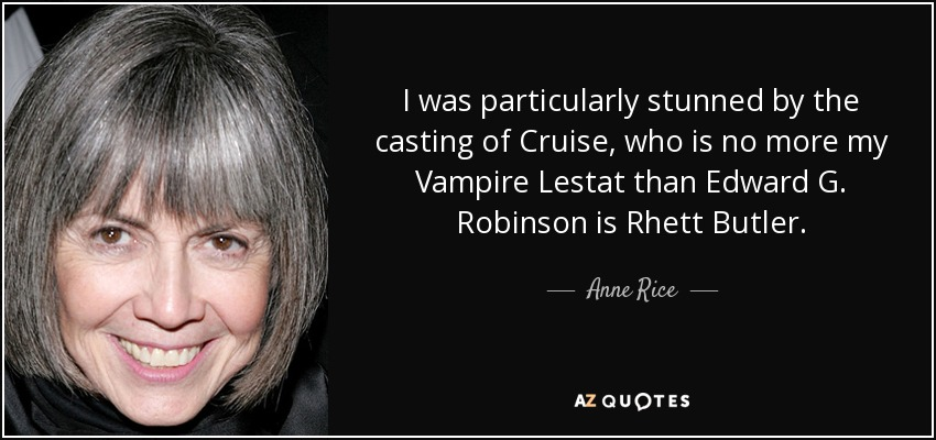 I was particularly stunned by the casting of Cruise, who is no more my Vampire Lestat than Edward G. Robinson is Rhett Butler. - Anne Rice