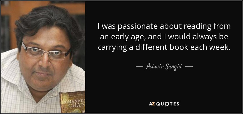 I was passionate about reading from an early age, and I would always be carrying a different book each week. - Ashwin Sanghi