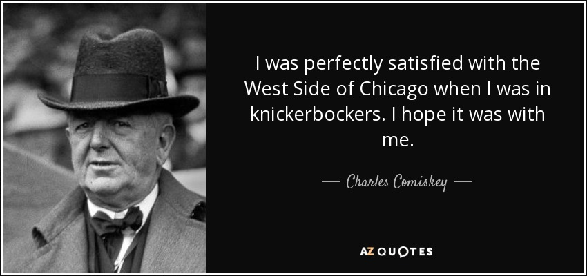 I was perfectly satisfied with the West Side of Chicago when I was in knickerbockers. I hope it was with me. - Charles Comiskey