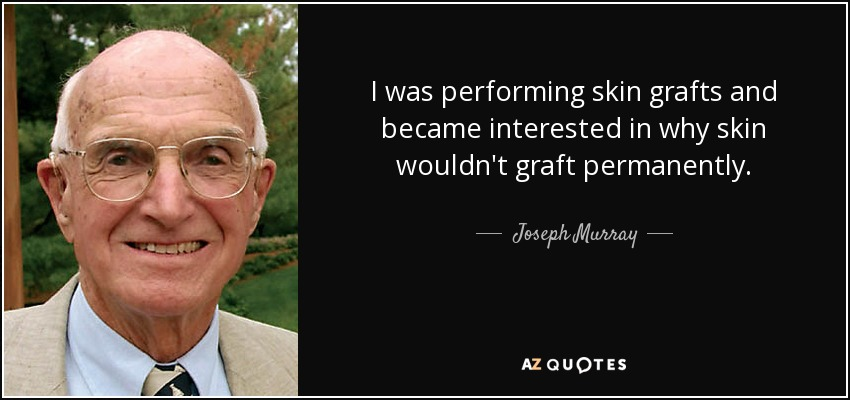 I was performing skin grafts and became interested in why skin wouldn't graft permanently. - Joseph Murray