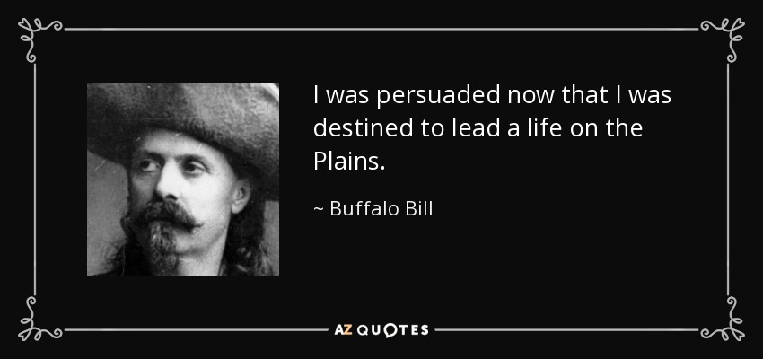 I was persuaded now that I was destined to lead a life on the Plains. - Buffalo Bill