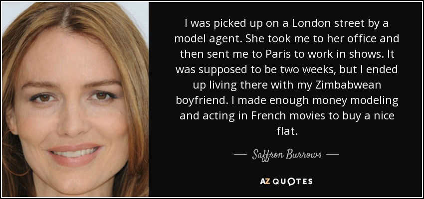 I was picked up on a London street by a model agent. She took me to her office and then sent me to Paris to work in shows. It was supposed to be two weeks, but I ended up living there with my Zimbabwean boyfriend. I made enough money modeling and acting in French movies to buy a nice flat. - Saffron Burrows