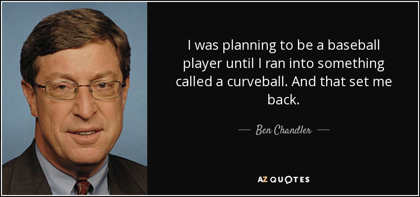 I was planning to be a baseball player until I ran into something called a curveball. And that set me back. - Ben Chandler