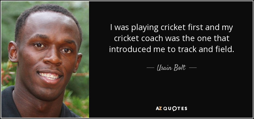 I was playing cricket first and my cricket coach was the one that introduced me to track and field. - Usain Bolt