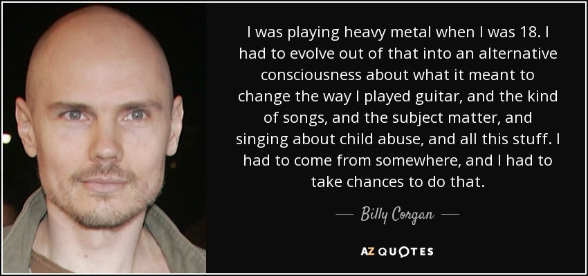 I was playing heavy metal when I was 18. I had to evolve out of that into an alternative consciousness about what it meant to change the way I played guitar, and the kind of songs, and the subject matter, and singing about child abuse, and all this stuff. I had to come from somewhere, and I had to take chances to do that. - Billy Corgan