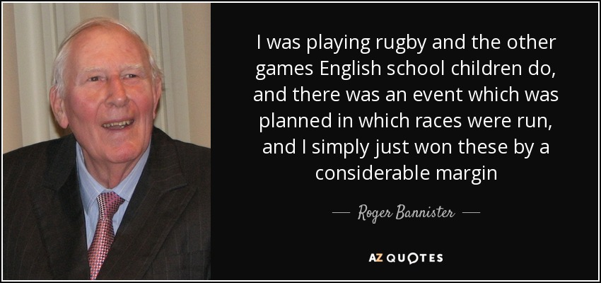 I was playing rugby and the other games English school children do, and there was an event which was planned in which races were run, and I simply just won these by a considerable margin - Roger Bannister