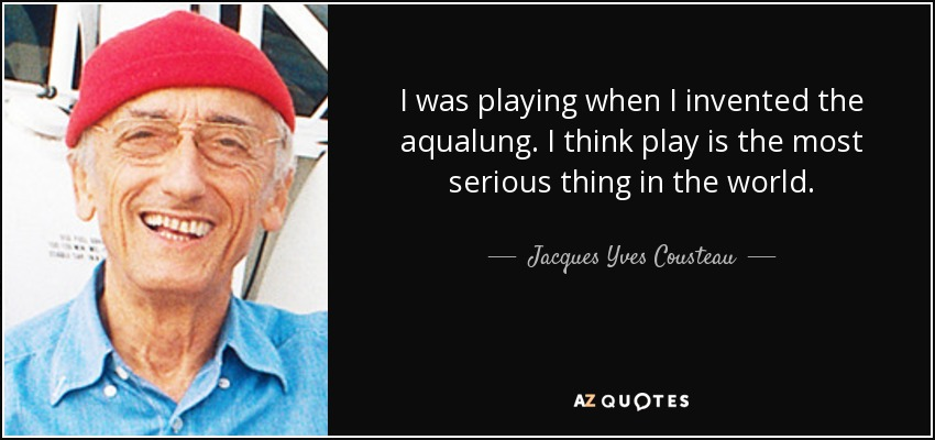I was playing when I invented the aqualung. I think play is the most serious thing in the world. - Jacques Yves Cousteau