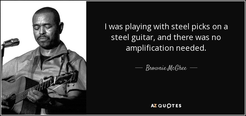 I was playing with steel picks on a steel guitar, and there was no amplification needed. - Brownie McGhee