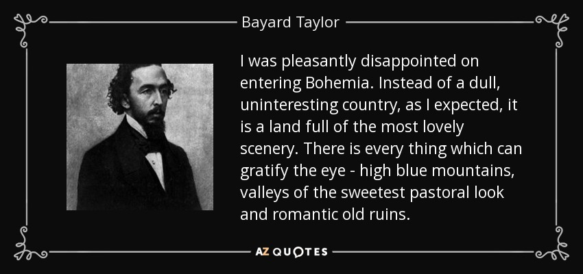 I was pleasantly disappointed on entering Bohemia. Instead of a dull, uninteresting country, as I expected, it is a land full of the most lovely scenery. There is every thing which can gratify the eye - high blue mountains, valleys of the sweetest pastoral look and romantic old ruins. - Bayard Taylor
