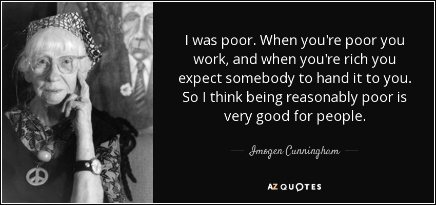 I was poor. When you're poor you work, and when you're rich you expect somebody to hand it to you. So I think being reasonably poor is very good for people. - Imogen Cunningham